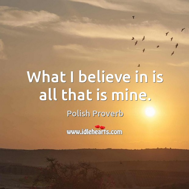 What I believe in is all that is mine. Polish Proverbs Image