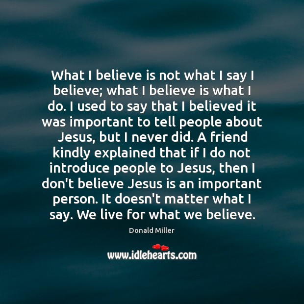 What I believe is not what I say I believe; what I Donald Miller Picture Quote