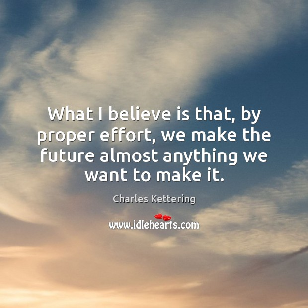 What I believe is that, by proper effort, we make the future Charles Kettering Picture Quote