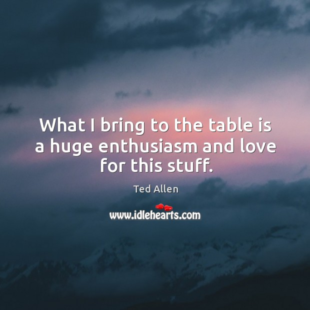 What I bring to the table is a huge enthusiasm and love for this stuff. Ted Allen Picture Quote