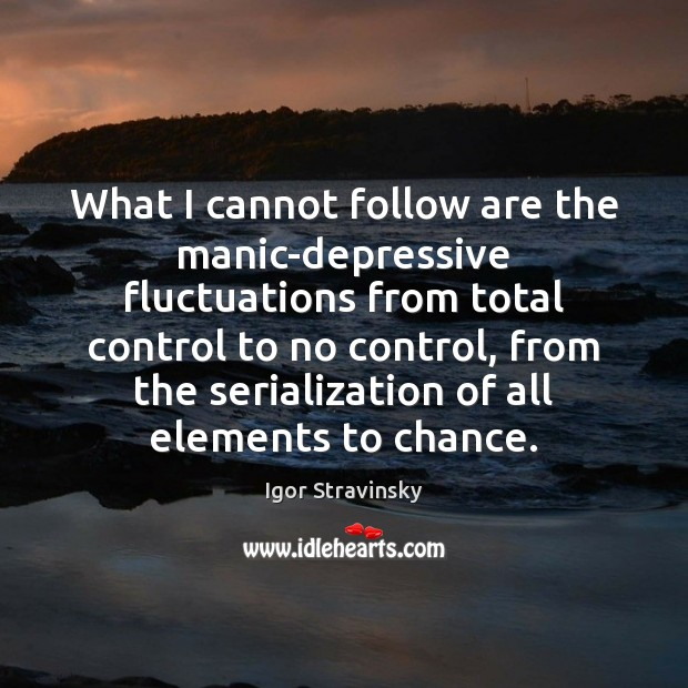 What I cannot follow are the manic-depressive fluctuations from total control to Igor Stravinsky Picture Quote