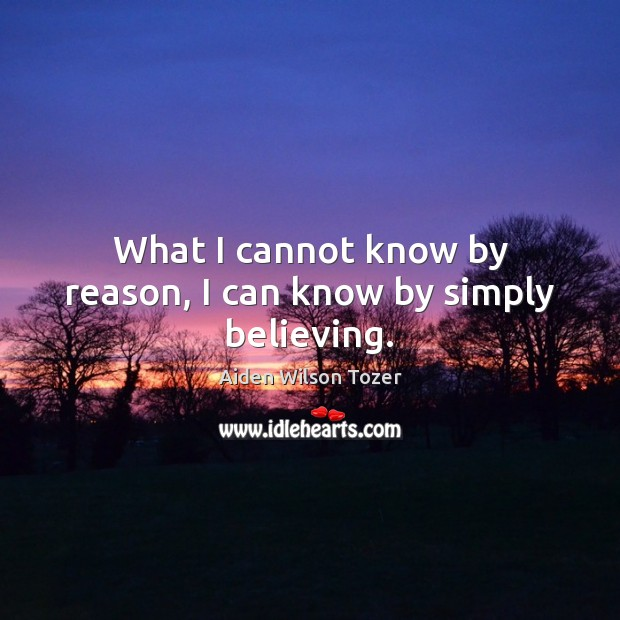 What I cannot know by reason, I can know by simply believing. Aiden Wilson Tozer Picture Quote