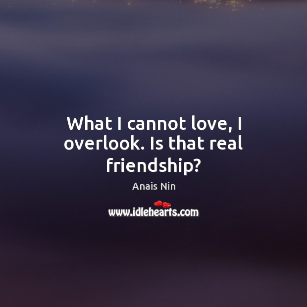 What I cannot love, I overlook. Is that real friendship? Real Friends Quotes Image