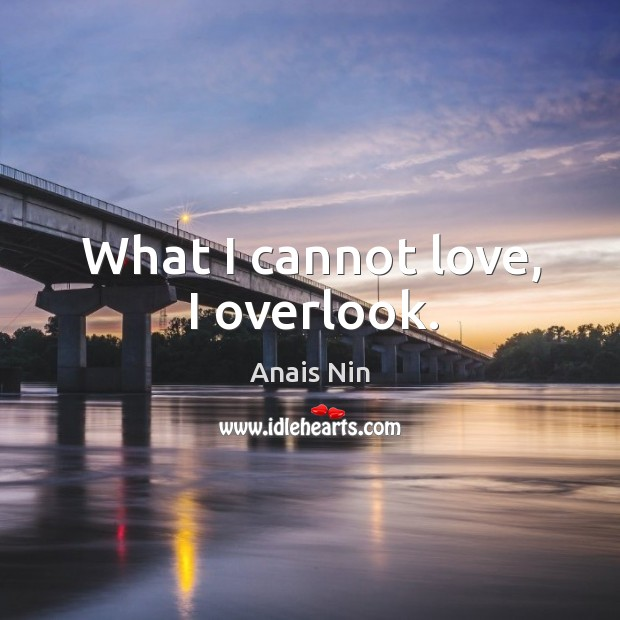 What I cannot love, I overlook. Image