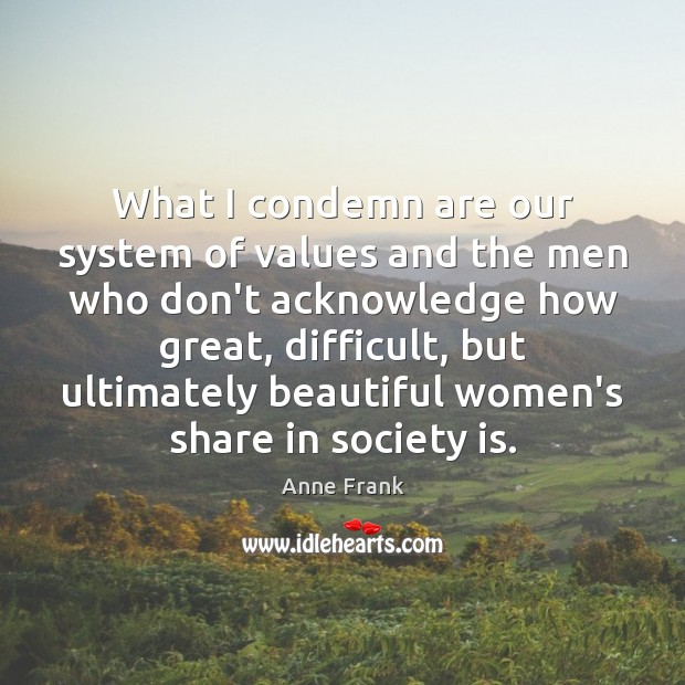Image, What I condemn are our system of values and the men who