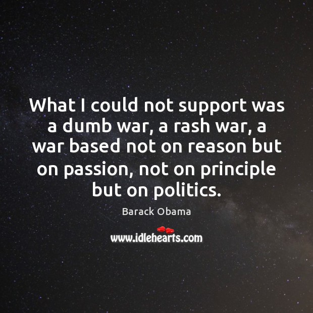 What I could not support was a dumb war, a rash war, Passion Quotes Image