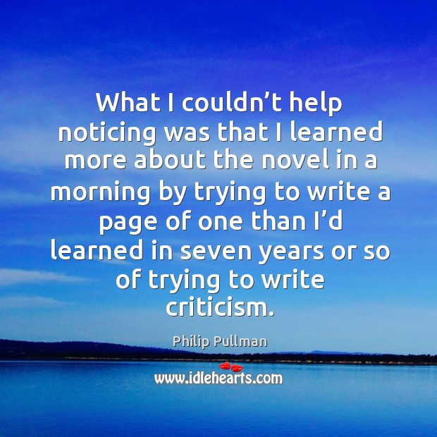 What I couldn't help noticing was that I learned more about the novel in a morning by trying Philip Pullman Picture Quote
