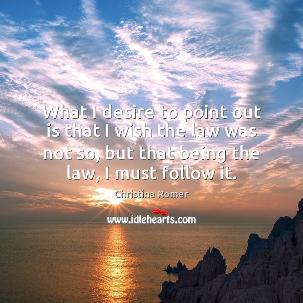 What I desire to point out is that I wish the law Christina Romer Picture Quote