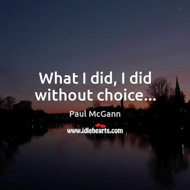 What I did, I did without choice… Paul McGann Picture Quote