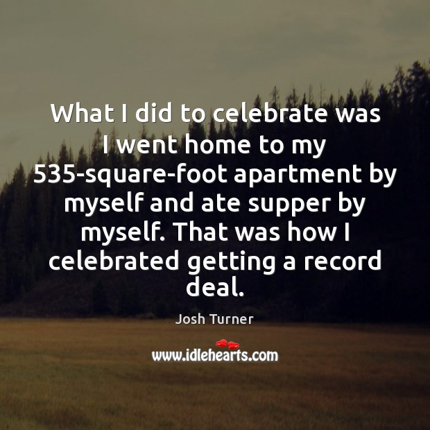 What I did to celebrate was I went home to my 535-square-foot Celebrate Quotes Image