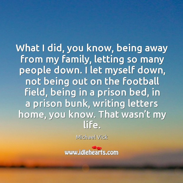 Image, What I did, you know, being away from my family, letting so many people down.