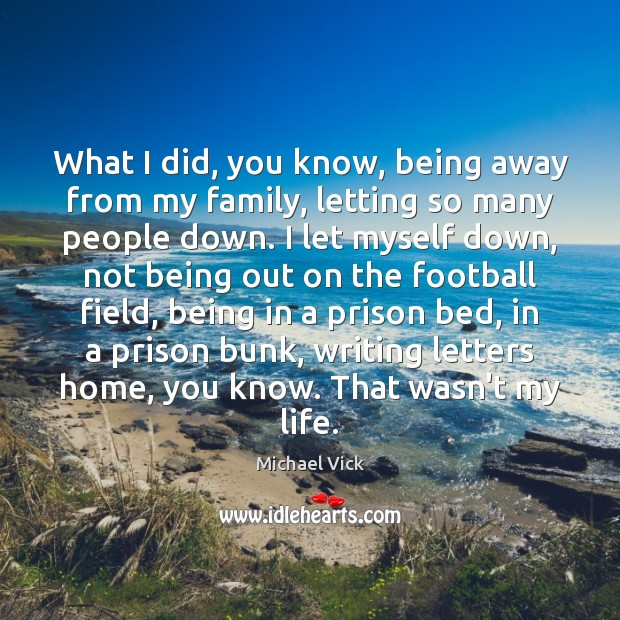 Image, What I did, you know, being away from my family, letting so