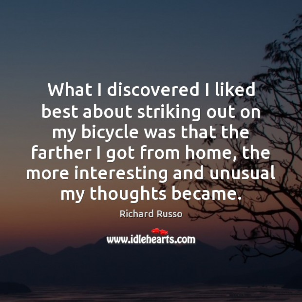 What I discovered I liked best about striking out on my bicycle Richard Russo Picture Quote