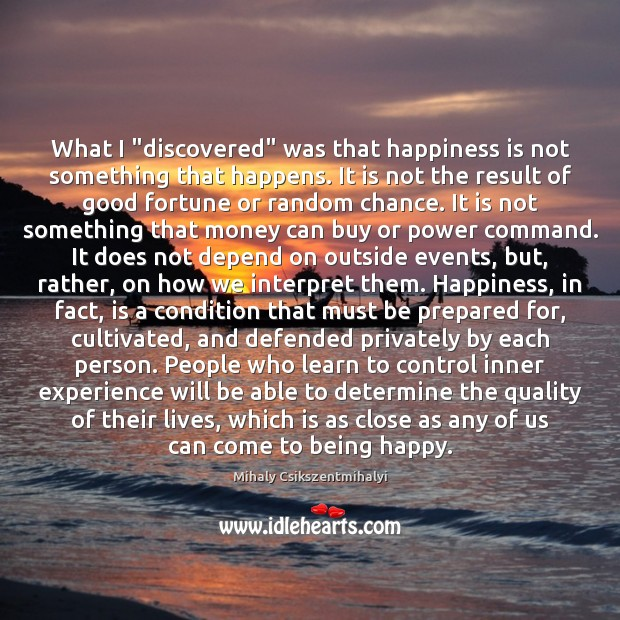 """What I """"discovered"""" was that happiness is not something that happens. It Image"""