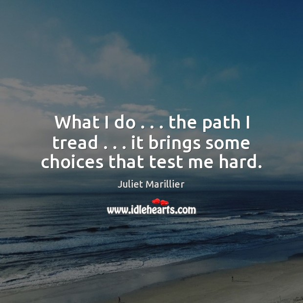 What I do . . . the path I tread . . . it brings some choices that test me hard. Image