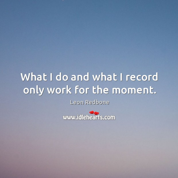 What I do and what I record only work for the moment. Image