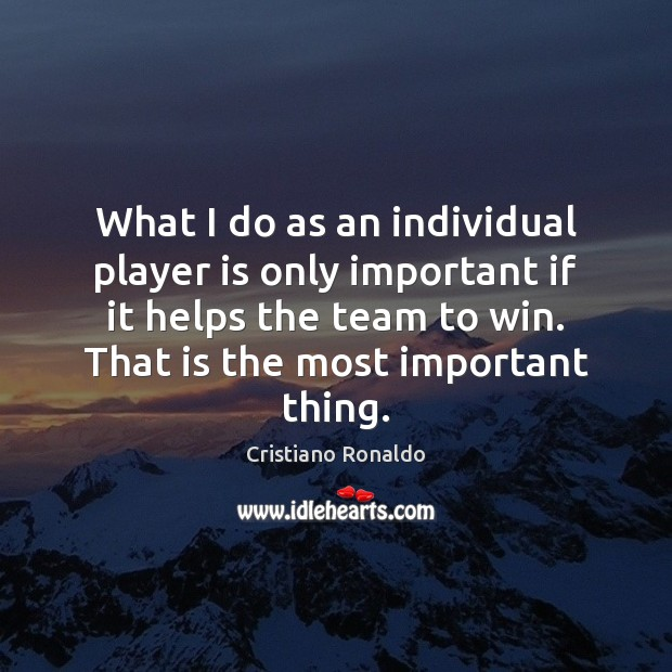 What I do as an individual player is only important if it Cristiano Ronaldo Picture Quote