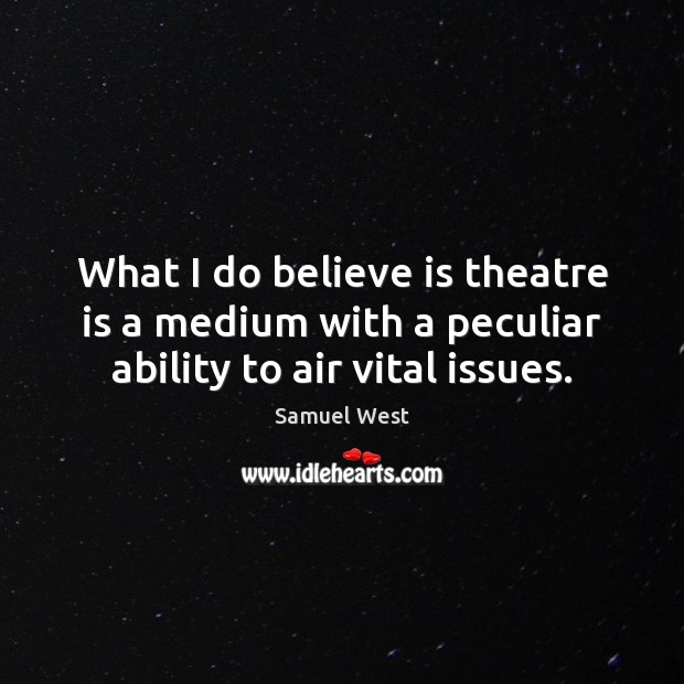 What I do believe is theatre is a medium with a peculiar ability to air vital issues. Image