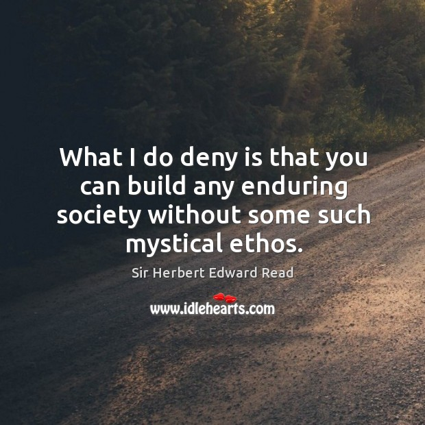 What I do deny is that you can build any enduring society without some such mystical ethos. Sir Herbert Edward Read Picture Quote