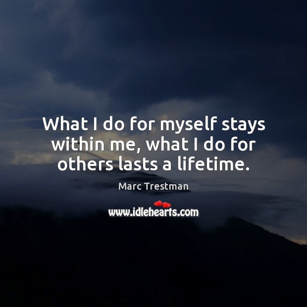 What I do for myself stays within me, what I do for others lasts a lifetime. Image