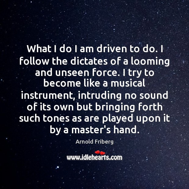 Image, What I do I am driven to do. I follow the dictates