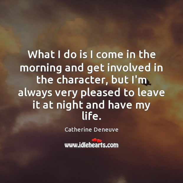 What I do is I come in the morning and get involved Catherine Deneuve Picture Quote