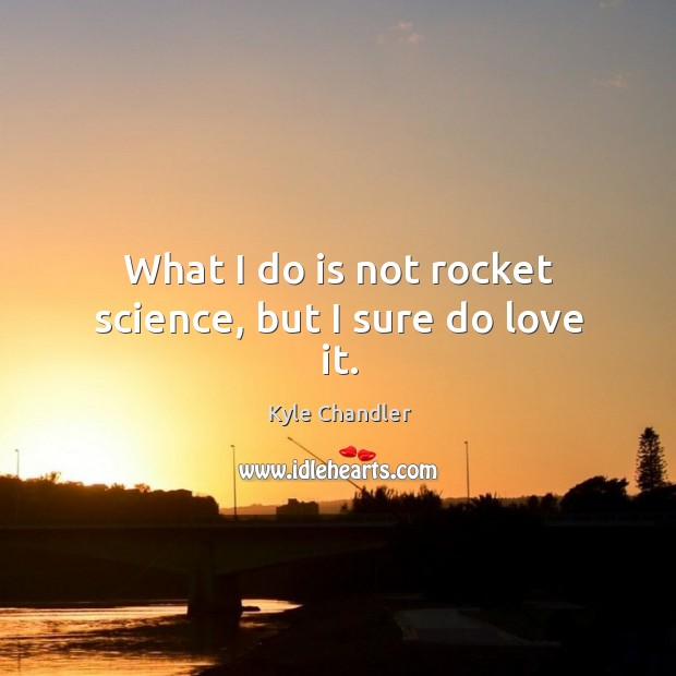 What I do is not rocket science, but I sure do love it. Image