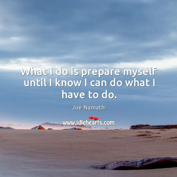 What I do is prepare myself until I know I can do what I have to do. Joe Namath Picture Quote