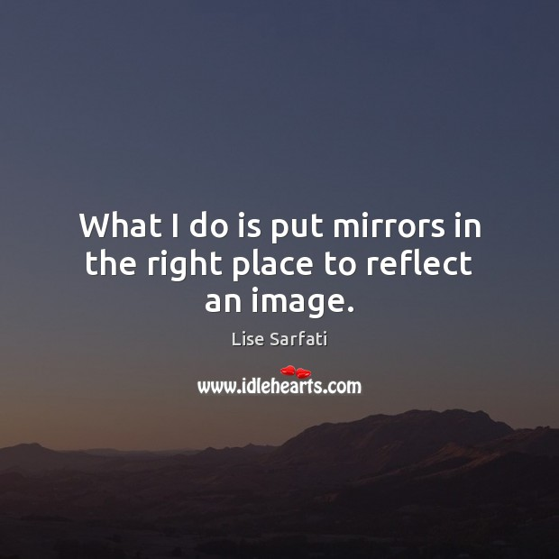 What I do is put mirrors in the right place to reflect an image. Image