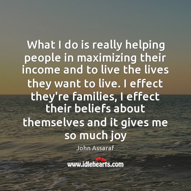 What I do is really helping people in maximizing their income and John Assaraf Picture Quote