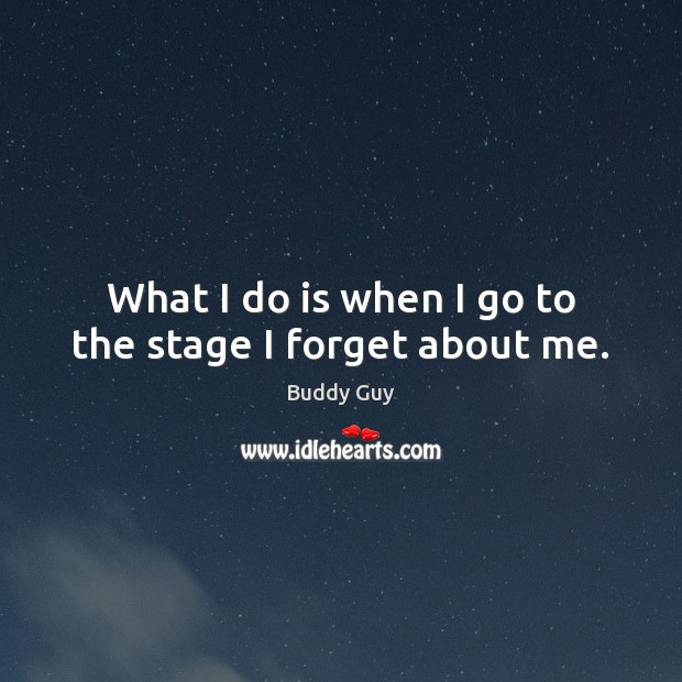 Image, What I do is when I go to the stage I forget about me.