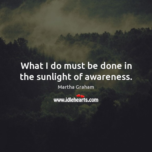 What I do must be done in the sunlight of awareness. Martha Graham Picture Quote