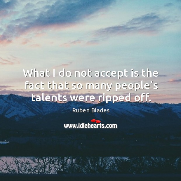 What I do not accept is the fact that so many people's talents were ripped off. Image