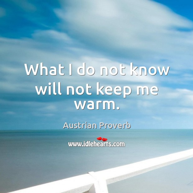 What I do not know will not keep me warm. Austrian Proverbs Image