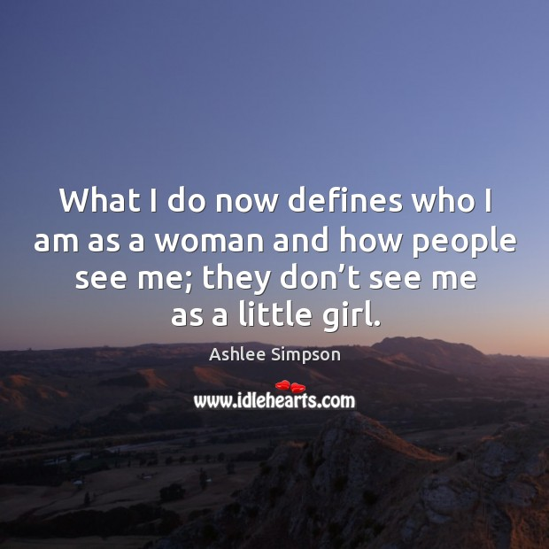 What I do now defines who I am as a woman and how people see me; they don't see me as a little girl. Image