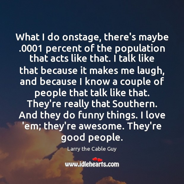 What I do onstage, there's maybe .0001 percent of the population that acts Image
