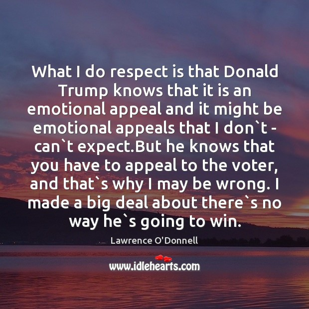 What I do respect is that Donald Trump knows that it is Lawrence O'Donnell Picture Quote