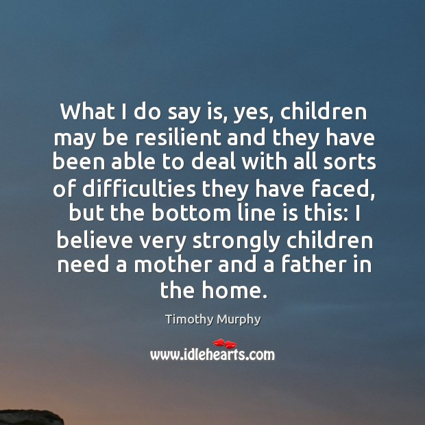 What I do say is, yes, children may be resilient and they have been able to deal Image