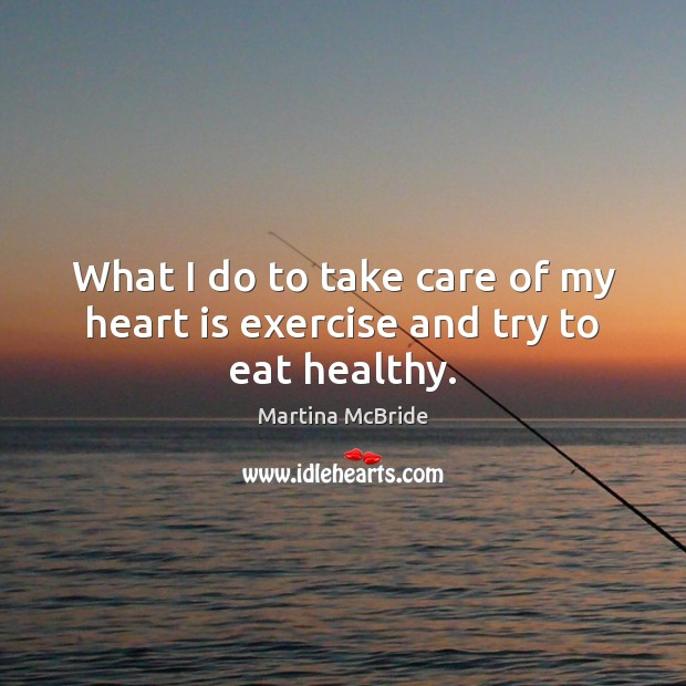 What I do to take care of my heart is exercise and try to eat healthy. Martina McBride Picture Quote