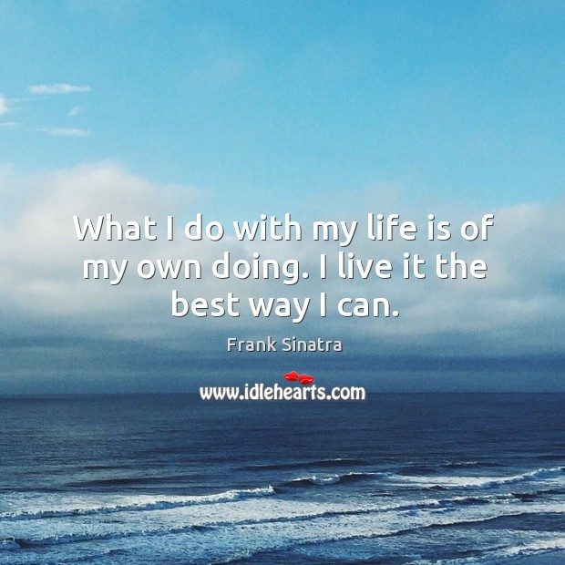 What I do with my life is of my own doing. I live it the best way I can. Image