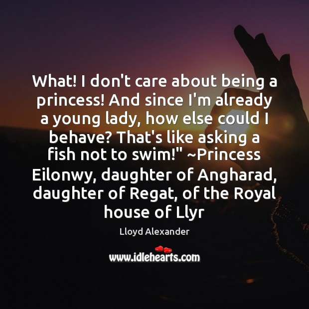What! I don't care about being a princess! And since I'm already Lloyd Alexander Picture Quote