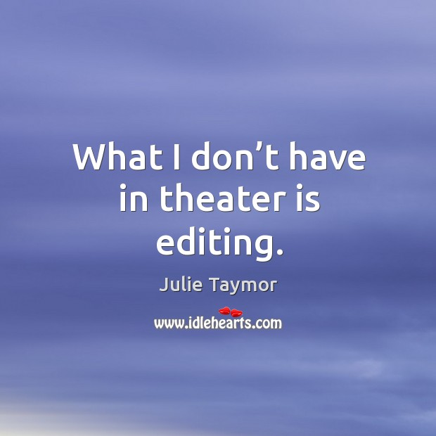 What I don't have in theater is editing. Image