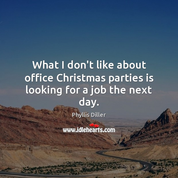 What I don't like about office Christmas parties is looking for a job the next day. Phyllis Diller Picture Quote