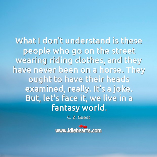 What I don't understand is these people who go on the street C. Z. Guest Picture Quote