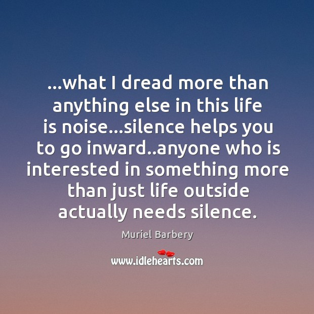 …what I dread more than anything else in this life is noise… Image