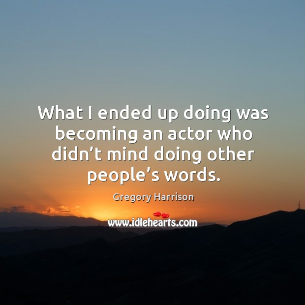 What I ended up doing was becoming an actor who didn't mind doing other people's words. Image