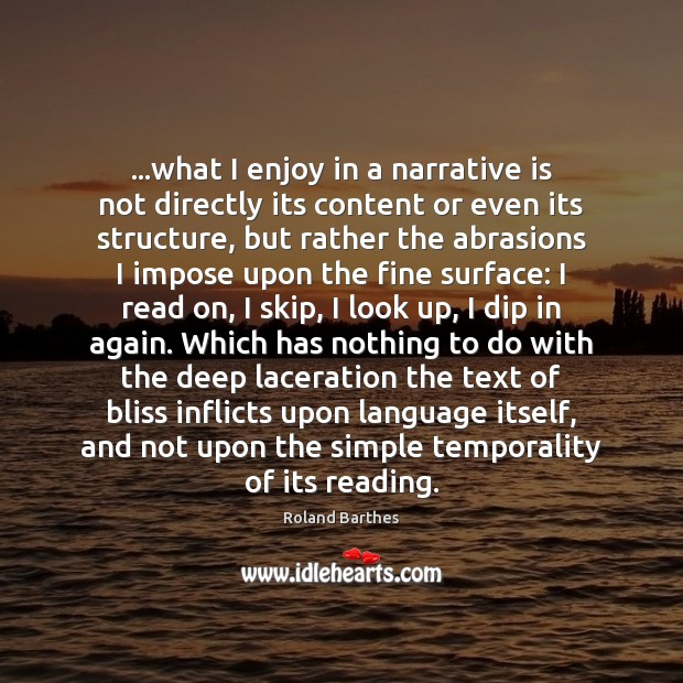…what I enjoy in a narrative is not directly its content or Roland Barthes Picture Quote