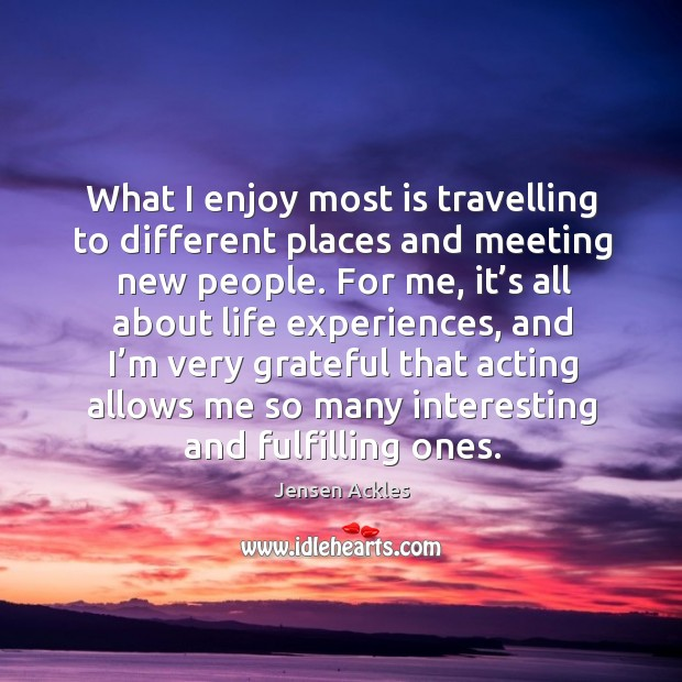 What I enjoy most is travelling to different places and meeting new people. Image