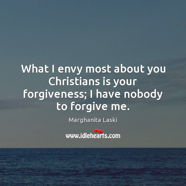 What I envy most about you Christians is your forgiveness; I have nobody to forgive me. Image