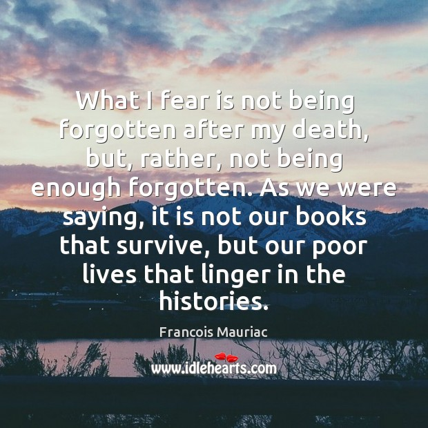 What I fear is not being forgotten after my death, but, rather, Fear Quotes Image